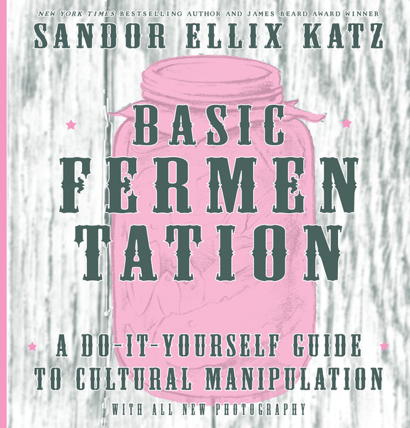 Basic Fermentation, a Do-It-Yourself Guide to Cultural Manipulation, by Sandor Ellix Katz